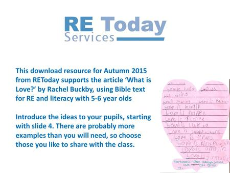 This download resource for Autumn 2015 from REToday supports the article 'What is Love?' by Rachel Buckby, using Bible text for RE and literacy with 5-6.