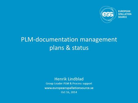 PLM-documentation management plans & status Henrik Lindblad Group Leader PLM & Process support www.europeanspallationsource.se Oct 16, 2014.