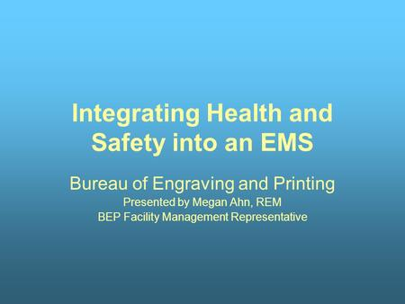 Integrating Health and Safety into an EMS Bureau of Engraving and Printing Presented by Megan Ahn, REM BEP Facility Management Representative.