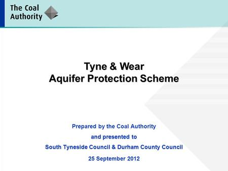 Prepared by the Coal Authority and presented to South Tyneside Council & Durham County Council 25 September 2012 Tyne & Wear Aquifer Protection Scheme.