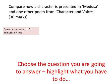 Choose the question you are going to answer – highlight what you have to do… Compare how a character is presented in 'Medusa' and one other poem from 'Character.