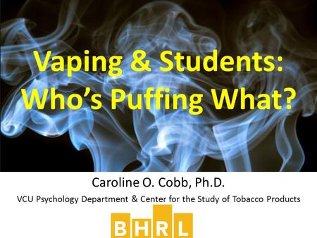 Caroline O. Cobb, Ph.D. VCU Psychology Department & Center for the Study of Tobacco Products Vaping & Students: Who's Puffing What?