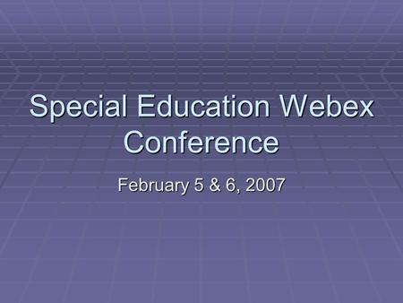 Special Education Webex Conference February 5 & 6, 2007.