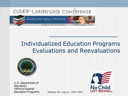 U.S. Department of Education Office of Special Education Programs Building the Legacy: IDEA 2004 Individualized Education Programs Evaluations and Reevaluations.