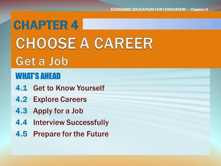 ECONOMIC EDUCATION FOR CONSUMERS ○ Chapter 4 WHAT'S AHEAD 4.1Get to Know Yourself 4.2Explore Careers 4.3Apply for a Job 4.4Interview Successfully 4.5Prepare.