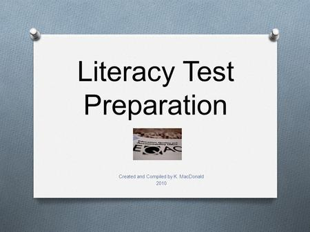 Literacy Test Preparation Created and Compiled by K. MacDonald 2010.