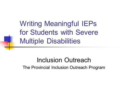 Writing Meaningful IEPs for Students with Severe Multiple Disabilities Inclusion Outreach The Provincial Inclusion Outreach Program.