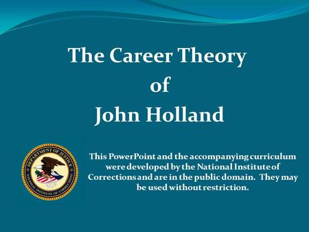 The Career Theory of John Holland This PowerPoint and the accompanying curriculum were developed by the National Institute of Corrections and are in the.