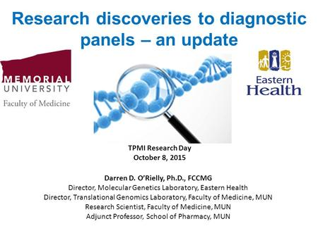 Research discoveries to diagnostic panels – an update Darren D. O'Rielly, Ph.D., FCCMG Director, Molecular Genetics Laboratory, Eastern Health Director,