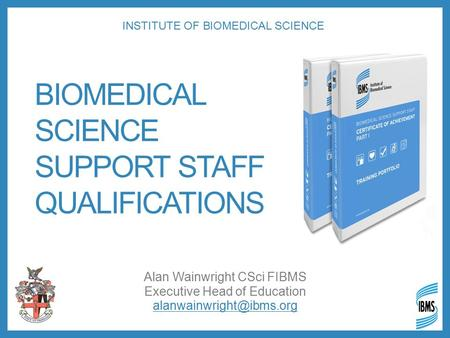 BIOMEDICAL SCIENCE SUPPORT STAFF QUALIFICATIONS Alan Wainwright CSci FIBMS Executive Head of Education INSTITUTE OF BIOMEDICAL.