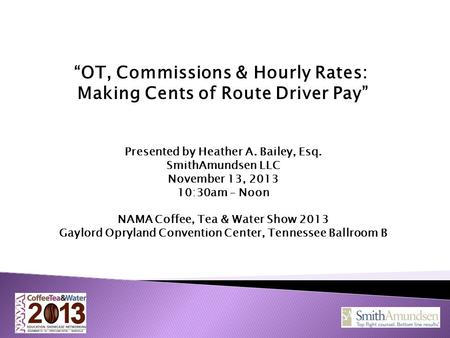 """OT, Commissions & Hourly Rates: Making Cents of Route Driver Pay"" Presented by Heather A. Bailey, Esq. SmithAmundsen LLC November 13, 2013 10:30am – Noon."