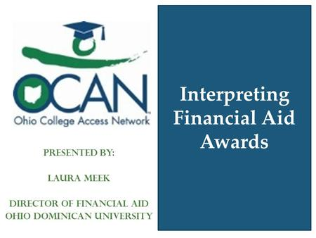 Interpreting Financial Aid Awards Presented by: Laura Meek Director of Financial Aid Ohio Dominican University.