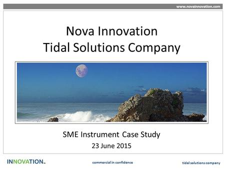 Www.novainnovation.com commercial in confidence tidal solutions company Nova Innovation Tidal Solutions Company SME Instrument Case Study 23 June 2015.