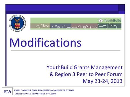 Modifications eta EMPLOYMENT AND TRAINING ADMINISTRATION UNITED STATES DEPARTMENT OF LABOR YouthBuild Grants Management & Region 3 Peer to Peer Forum May.