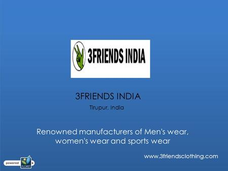 3FRIENDS INDIA Tirupur, India www.3friendsclothing.com Renowned manufacturers of Men's wear, women's wear and sports wear.