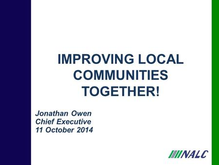 Jonathan Owen Chief Executive 11 October 2014 IMPROVING LOCAL COMMUNITIES TOGETHER!