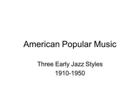 American Popular Music Three Early Jazz Styles 1910-1950.