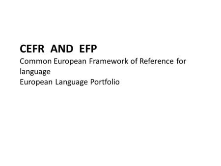 CEFR AND EFP Common European Framework of Reference for language European Language Portfolio.