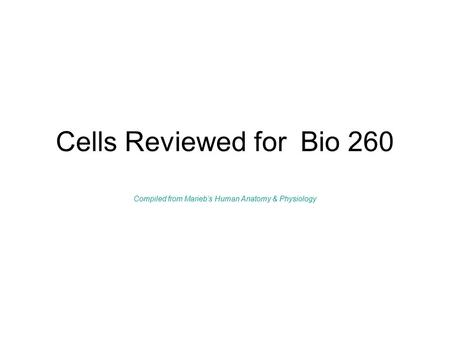 Cells Reviewed for Bio 260 Compiled from Marieb's Human Anatomy & Physiology.