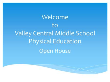 Welcome to Valley Central Middle School Physical Education Open House.