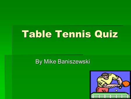 Table Tennis Quiz By Mike Baniszewski. Directions  Pick the best possible answer to the question by clicking on one of the choices that will be given.