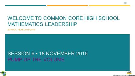 06.1 WELCOME TO COMMON CORE HIGH SCHOOL MATHEMATICS LEADERSHIP SCHOOL YEAR 2015-2016 SESSION 6 18 NOVEMBER 2015 PUMP UP THE VOLUME.