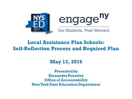 Local Assistance Plan Schools: Self-Reflection Process and Required Plan May 13, 2016 Presented by Alexandra Pressley Office of Accountability New York.