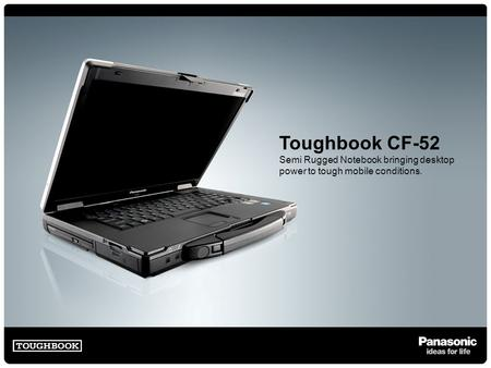 Toughbook CF-52 Semi Rugged Notebook bringing desktop power to tough mobile conditions.