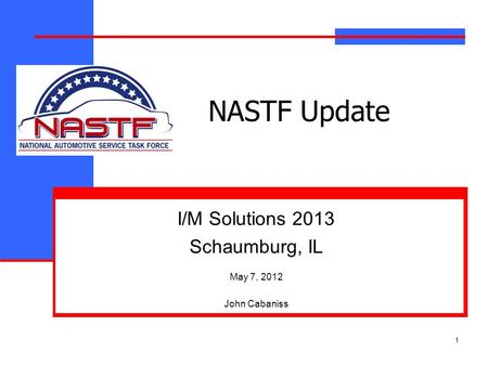 1 NASTF Update I/M Solutions 2013 Schaumburg, IL May 7, 2012 John Cabaniss.