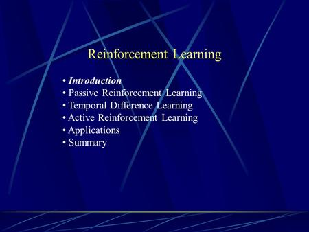 Reinforcement Learning Introduction Passive Reinforcement Learning Temporal Difference Learning Active Reinforcement Learning Applications Summary.