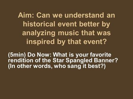 Aim: Can we understand an historical event better by analyzing music that was inspired by that event? (5min) Do Now: What is your favorite rendition of.