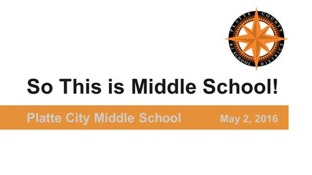 Platte City Middle School May 2, 2016 So This is Middle School!