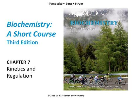 Biochemistry: A Short Course Third Edition CHAPTER 7 Kinetics and Regulation © 2015 W. H. Freeman and Company Tymoczko Berg Stryer.