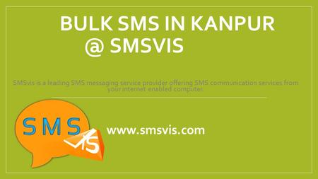 BULK SMS IN SMSVIS SMSvis is a leading SMS messaging service provider offering SMS communication services from your internet enabled computer.