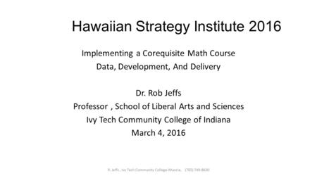 Hawaiian Strategy Institute 2016 Implementing a Corequisite Math Course Data, Development, And Delivery Dr. Rob Jeffs Professor, School of Liberal Arts.