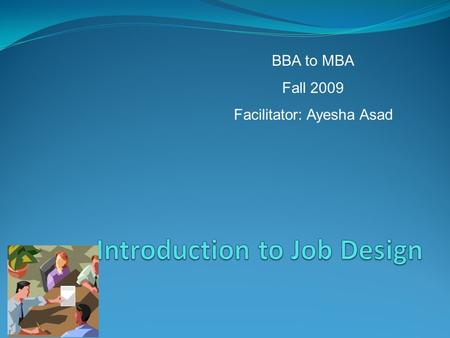 BBA to MBA Fall 2009 Facilitator: Ayesha Asad. Job More than a collection of tasks A role with meaning and Purpose.