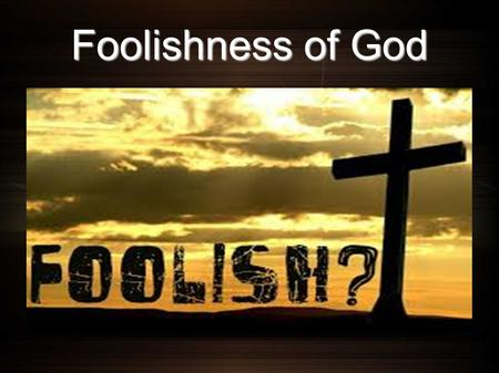 Foolishness of God. Several Texts Isaiah 58:8-10 8 For My thoughts are not your thoughts, Nor are your ways My ways, says the Lord. 9 For as the heavens.