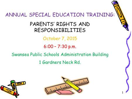 1 ANNUAL SPECIAL EDUCATION TRAINING: PARENTS' RIGHTS AND RESPONSIBILITIES October 7, 2015 6:00 – 7:30 p.m. Swansea Public Schools Administration Building.