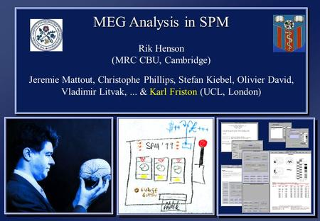 MEG Analysis in SPM Rik Henson (MRC CBU, Cambridge) Jeremie Mattout, Christophe Phillips, Stefan Kiebel, Olivier David, Vladimir Litvak,... & Karl Friston.