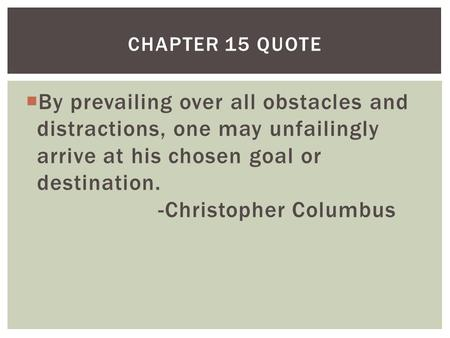  By prevailing over all obstacles and distractions, one may unfailingly arrive at his chosen goal or destination. -Christopher Columbus CHAPTER 15 QUOTE.