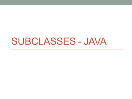 SUBCLASSES - JAVA. The Purpose of Subclasses Class Farm String getOwner() void setOwner(String s) int getSize() void setSize(int s) Class DairyFarm String.