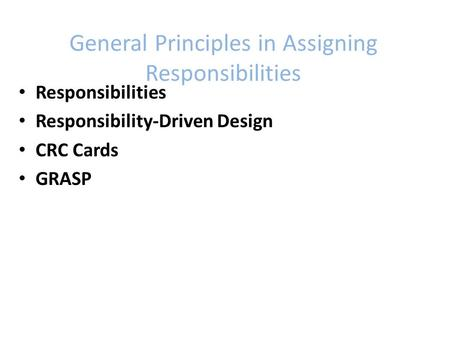 General Principles in Assigning Responsibilities Responsibilities Responsibility-Driven Design CRC Cards GRASP.