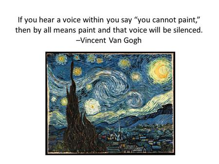 "If you hear a voice within you say ""you cannot paint,"" then by all means paint and that voice will be silenced. –Vincent Van Gogh."