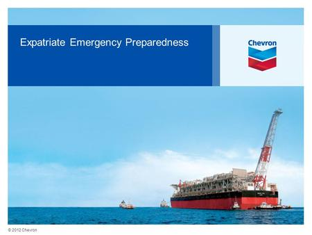 © 2012 Chevron Expatriate Emergency Preparedness.