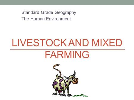 LIVESTOCK AND MIXED FARMING Standard Grade Geography The Human Environment.