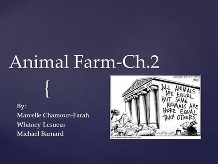 { Animal Farm-Ch.2 By: Marcelle Chamoun-Farah Whitney Lesueur Michael Barnard.