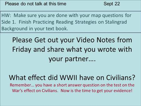 Please do not talk at this timeSept 22 HW: Make sure you are done with your map questions for Side 1. Finish Practicing Reading Strategies on Stalingrad.