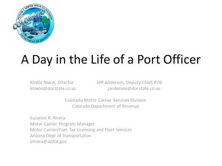 A Day in the Life of a Port Officer Kirstie Nixon, DirectorJeff Anderson, Deputy Chief, POE Colorado Motor.