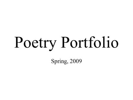 Poetry Portfolio Spring, 2009. Include in your Poetry Portfolio: At least 5-10 poems on a variety of topics in a variety of styles. –At least one free.