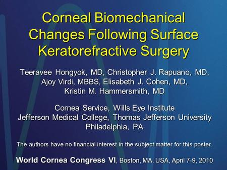 Corneal Biomechanical Changes Following Surface Keratorefractive Surgery Teeravee Hongyok, MD, Christopher J. Rapuano, MD, Ajoy Virdi, MBBS, Elisabeth.